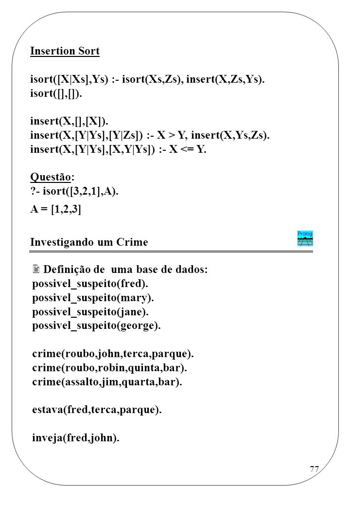 Insertion Sort isort([X|Xs],Ys) :- isort(Xs,Zs), insert(X,Zs,Ys). isort([],[]). insert(X,[],[X]).